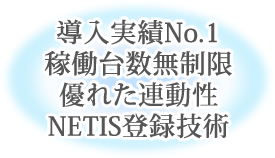 導入実績No.1稼働台数無制限優れた連動性NETIS登録技術